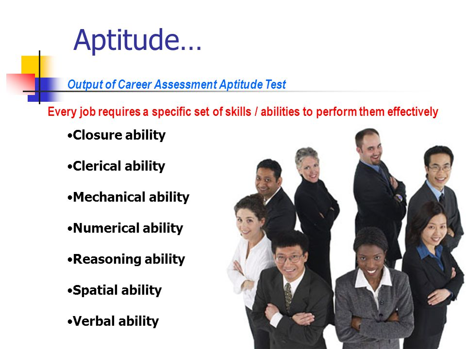 Aptitude… Every job requires a specific set of skills / abilities to perform them effectively Output of Career Assessment Aptitude Test Closure ability Clerical ability Mechanical ability Numerical ability Reasoning ability Spatial ability Verbal ability