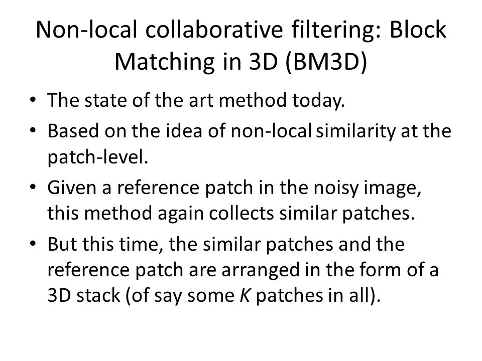 Non-local collaborative filtering: Block Matching in 3D (BM3D) The state of the art method today. Based on the idea of non-local similarity at the pat