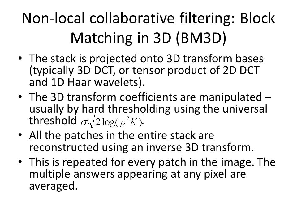 Non-local collaborative filtering: Block Matching in 3D (BM3D) The stack is projected onto 3D transform bases (typically 3D DCT, or tensor product of