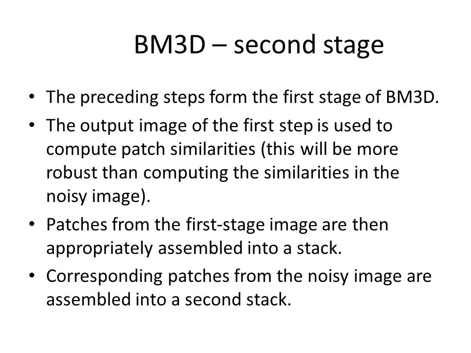 BM3D – second stage The preceding steps form the first stage of BM3D. The output image of the first step is used to compute patch similarities (this w