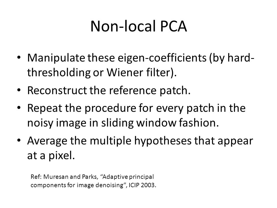 Non-local PCA Manipulate these eigen-coefficients (by hard- thresholding or Wiener filter). Reconstruct the reference patch. Repeat the procedure for
