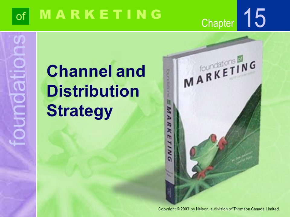 foundations of Chapter M A R K E T I N G Copyright © 2003 by Nelson, a division of Thomson Canada Limited. Channel and Distribution Strategy 15