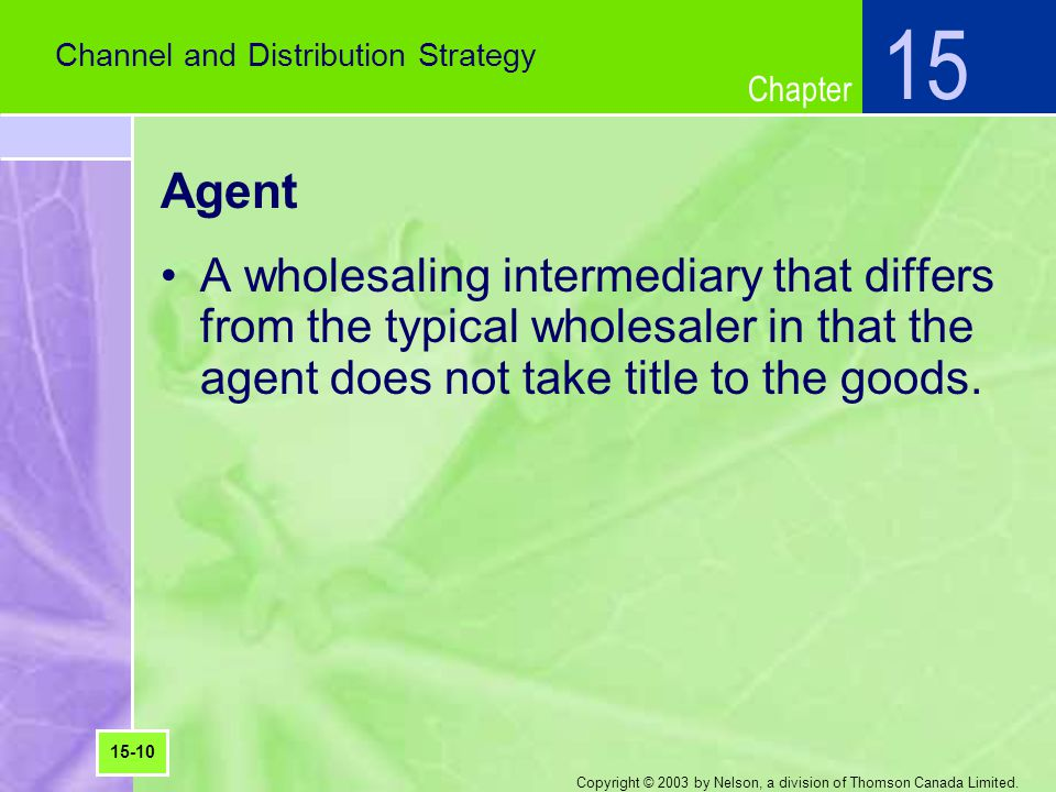 Chapter Copyright © 2003 by Nelson, a division of Thomson Canada Limited. Agent A wholesaling intermediary that differs from the typical wholesaler in