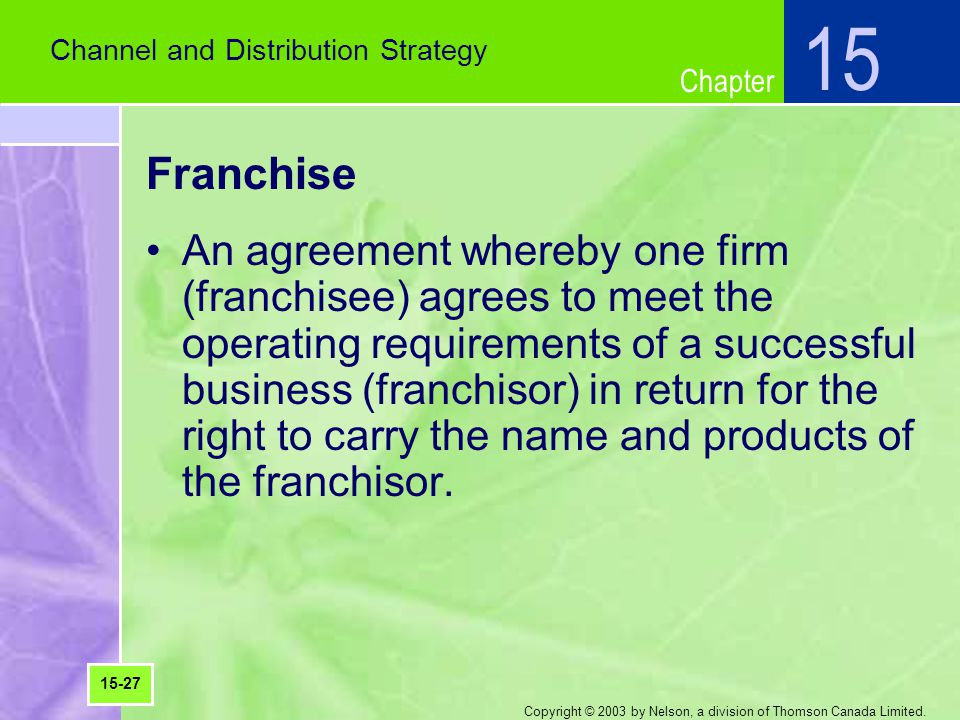 Chapter Copyright © 2003 by Nelson, a division of Thomson Canada Limited. Franchise An agreement whereby one firm (franchisee) agrees to meet the oper