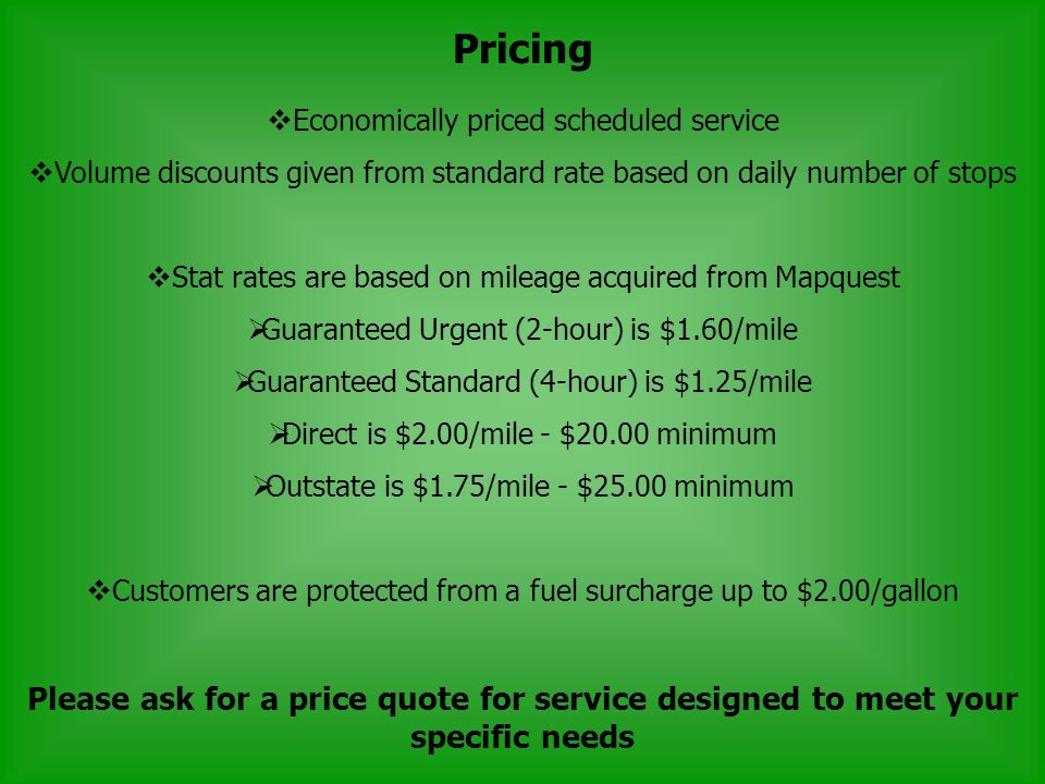 Pricing Economically priced scheduled service Volume discounts given from standard rate based on daily number of stops Stat rates are based on mileage acquired from Mapquest Guaranteed Urgent (2-hour) is $1.60/mile Guaranteed Standard (4-hour) is $1.25/mile Direct is $2.00/mile - $20.00 minimum Outstate is $1.75/mile - $25.00 minimum Customers are protected from a fuel surcharge up to $2.00/gallon Please ask for a price quote for service designed to meet your specific needs