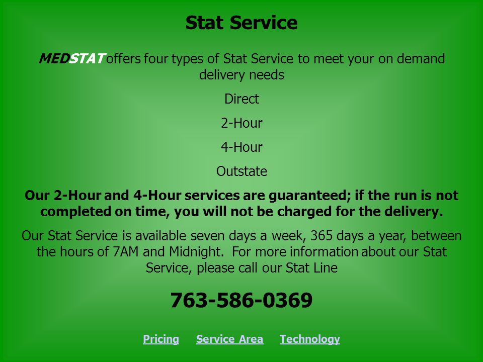 MEDSTAT offers four types of Stat Service to meet your on demand delivery needs Direct 2-Hour 4-Hour Outstate Our 2-Hour and 4-Hour services are guaranteed; if the run is not completed on time, you will not be charged for the delivery.