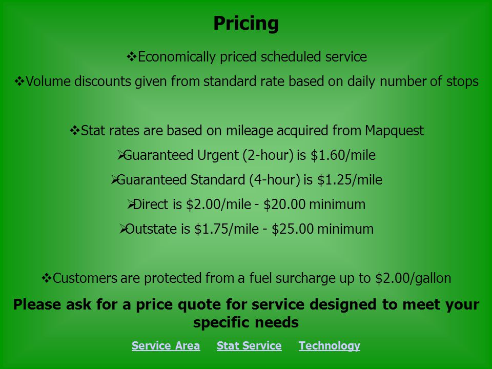 Pricing Service AreaService Area Stat Service TechnologyStat ServiceTechnology Economically priced scheduled service Volume discounts given from standard rate based on daily number of stops Stat rates are based on mileage acquired from Mapquest Guaranteed Urgent (2-hour) is $1.60/mile Guaranteed Standard (4-hour) is $1.25/mile Direct is $2.00/mile - $20.00 minimum Outstate is $1.75/mile - $25.00 minimum Customers are protected from a fuel surcharge up to $2.00/gallon Please ask for a price quote for service designed to meet your specific needs