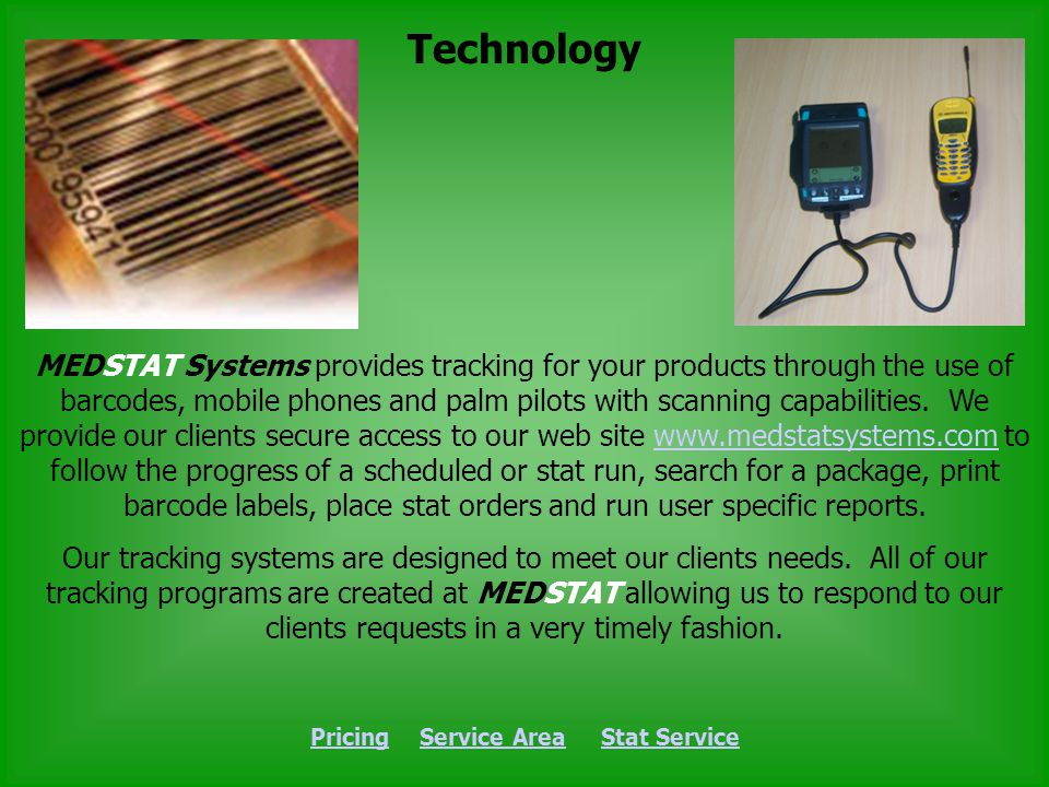 Technology PricingPricing Service Area Stat ServiceService AreaStat Service MEDSTAT Systems provides tracking for your products through the use of barcodes, mobile phones and palm pilots with scanning capabilities.
