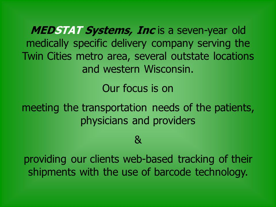 MEDSTAT Systems, Inc is a seven-year old medically specific delivery company serving the Twin Cities metro area, several outstate locations and western Wisconsin.