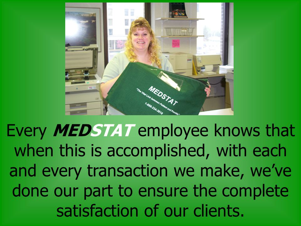 Every MEDSTAT employee knows that when this is accomplished, with each and every transaction we make, weve done our part to ensure the complete satisfaction of our clients.