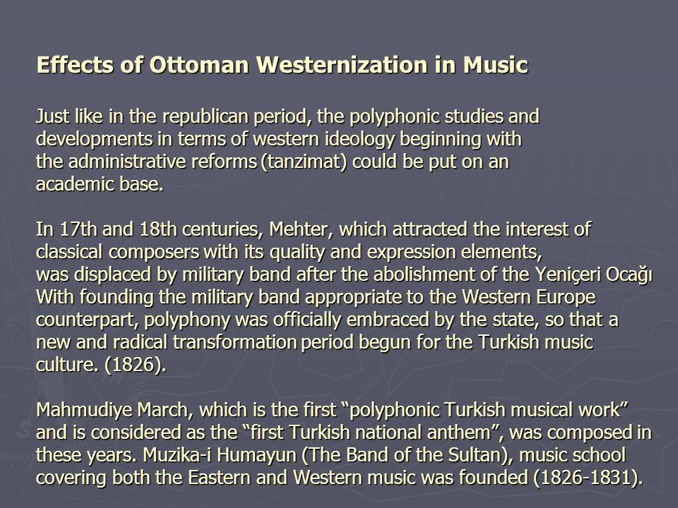 Effects of Ottoman Westernization in Music Just like in the republican period, the polyphonic studies and developments in terms of western ideology beginning with the administrative reforms (tanzimat) could be put on an academic base.