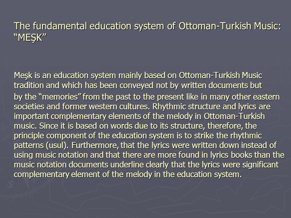 The fundamental education system of Ottoman-Turkish Music: MEŞK Meşk is an education system mainly based on Ottoman-Turkish Music tradition and which has been conveyed not by written documents but by the memories from the past to the present like in many other eastern societies and former western cultures.