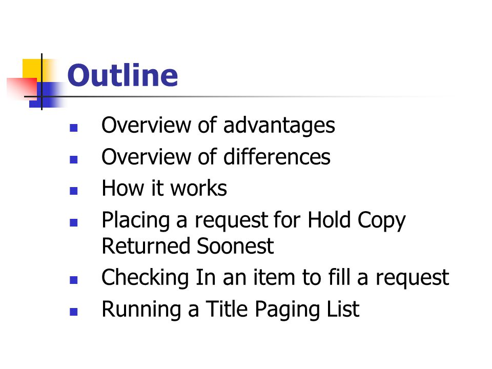 Outline Overview of advantages Overview of differences How it works Placing a request for Hold Copy Returned Soonest Checking In an item to fill a request Running a Title Paging List