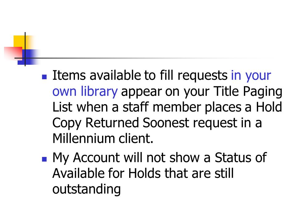 Items available to fill requests in your own library appear on your Title Paging List when a staff member places a Hold Copy Returned Soonest request in a Millennium client.