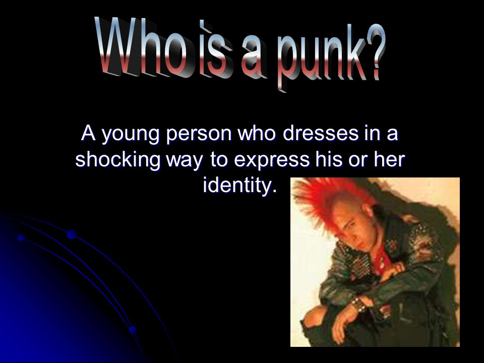 He or her has brightly coloured hair and wears metal chains.
