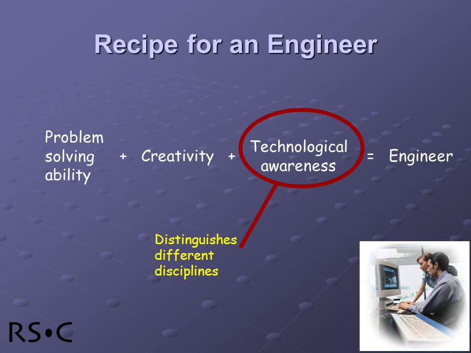 Distinguishes different disciplines + Creativity + Problem solving ability = Engineer Technological awareness Recipe for an Engineer