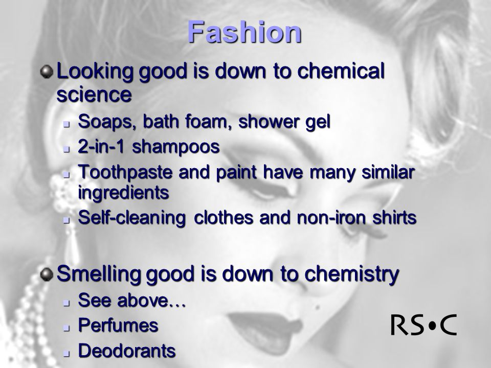 Fashion Looking good is down to chemical science Soaps, bath foam, shower gel Soaps, bath foam, shower gel 2-in-1 shampoos 2-in-1 shampoos Toothpaste and paint have many similar ingredients Toothpaste and paint have many similar ingredients Self-cleaning clothes and non-iron shirts Self-cleaning clothes and non-iron shirts Smelling good is down to chemistry See above… See above… Perfumes Perfumes Deodorants Deodorants