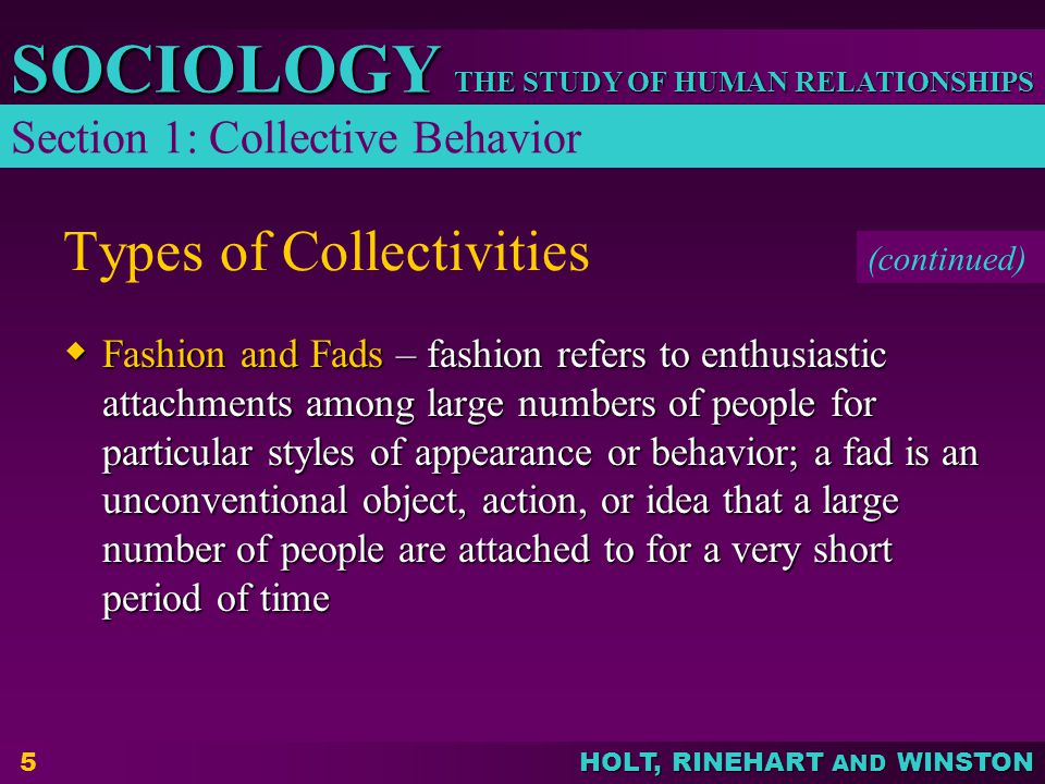 THE STUDY OF HUMAN RELATIONSHIPS SOCIOLOGY HOLT, RINEHART AND WINSTON 5 Types of Collectivities Fashion and Fads – fashion refers to enthusiastic atta