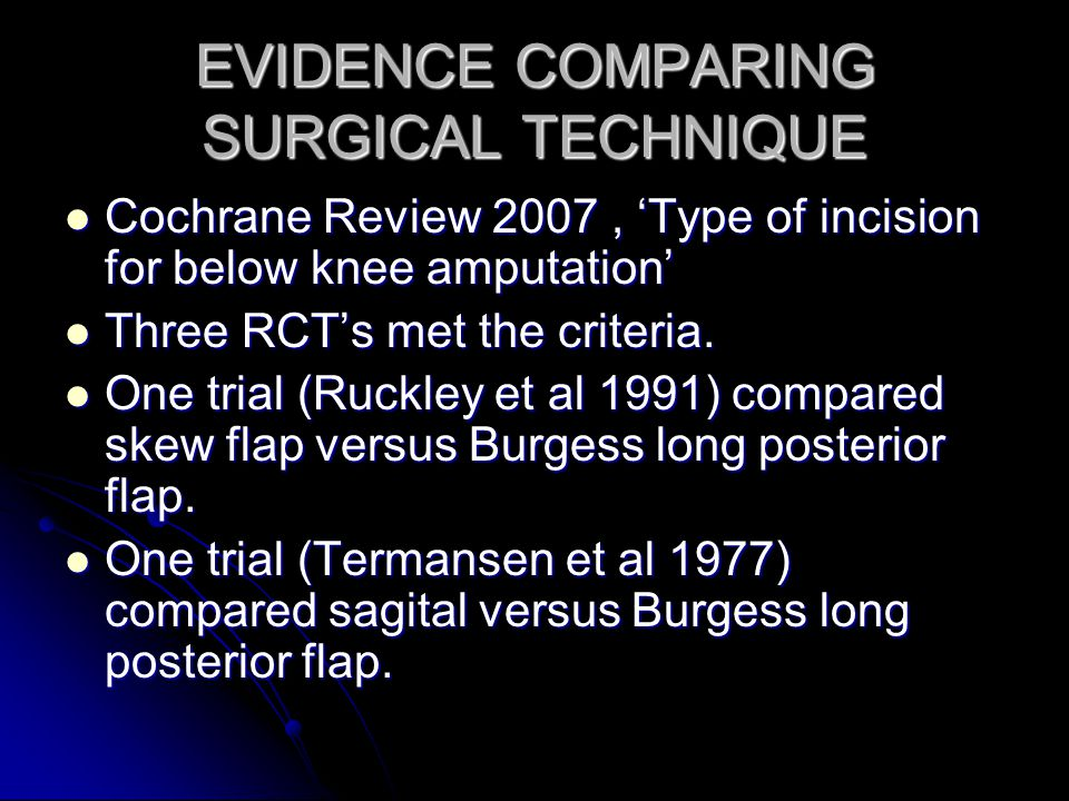 EVIDENCE COMPARING SURGICAL TECHNIQUE Cochrane Review 2007, Type of incision for below knee amputation Cochrane Review 2007, Type of incision for belo