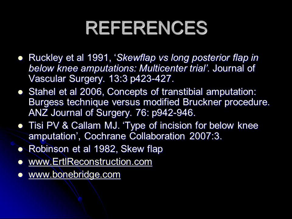 REFERENCES Ruckley et al 1991, Skewflap vs long posterior flap in below knee amputations: Multicenter trial. Journal of Vascular Surgery. 13:3 p423-42