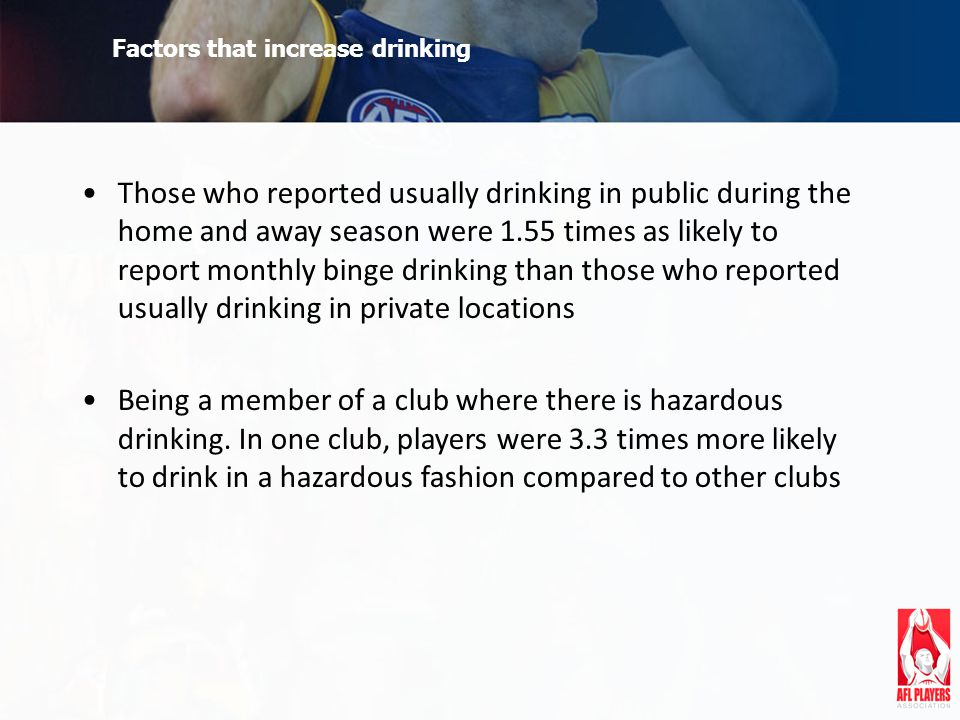 Factors that increase drinking Those who reported usually drinking in public during the home and away season were 1.55 times as likely to report monthly binge drinking than those who reported usually drinking in private locations Being a member of a club where there is hazardous drinking.