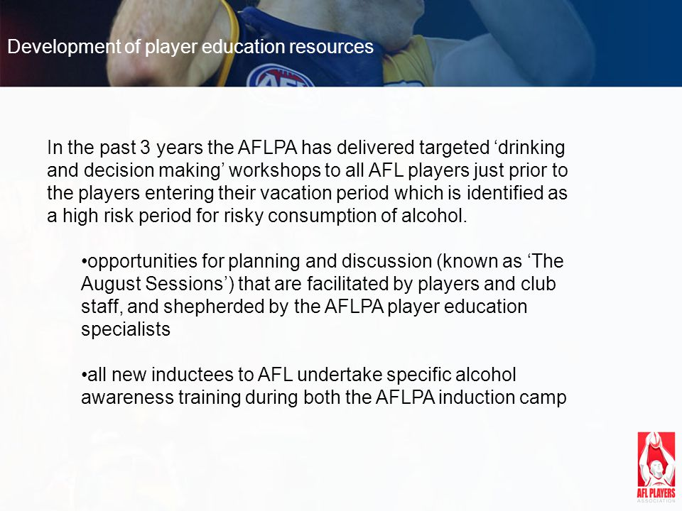 Development of player education resources In the past 3 years the AFLPA has delivered targeted drinking and decision making workshops to all AFL players just prior to the players entering their vacation period which is identified as a high risk period for risky consumption of alcohol.