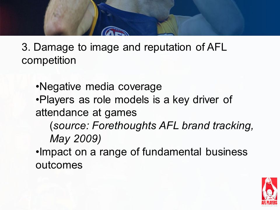 3. Damage to image and reputation of AFL competition Negative media coverage Players as role models is a key driver of attendance at games (source: Fo