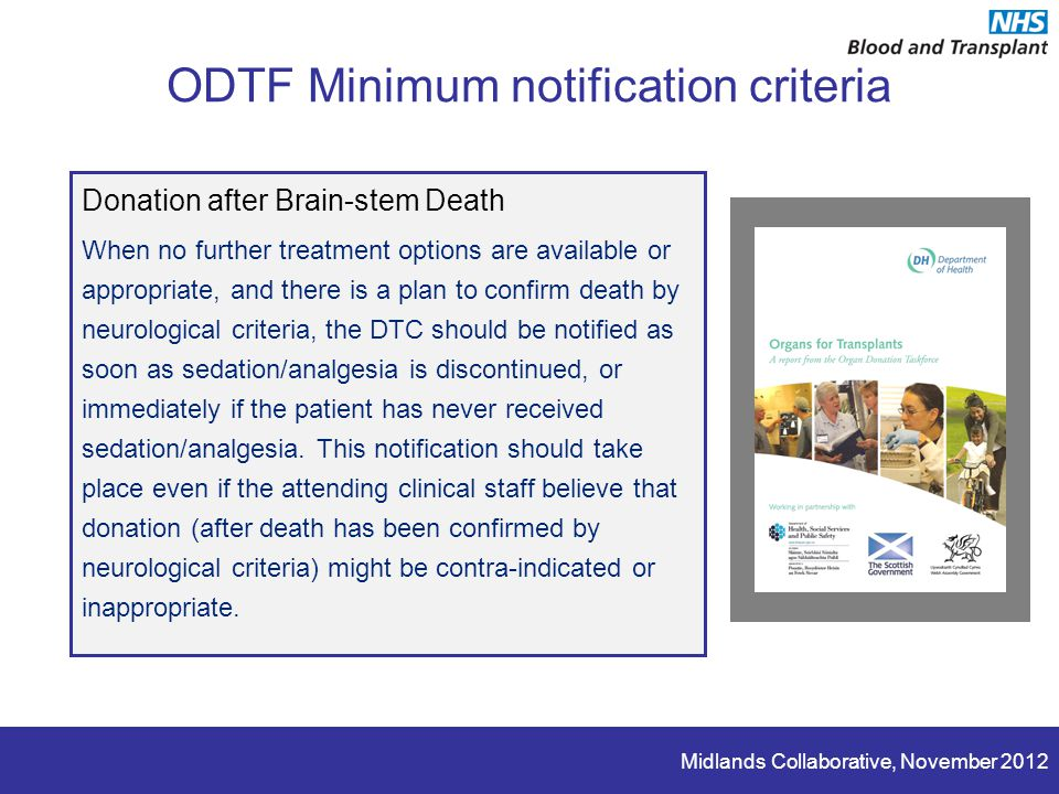 Midlands Collaborative, November 2012 ODTF Minimum notification criteria Donation after Brain-stem Death When no further treatment options are available or appropriate, and there is a plan to confirm death by neurological criteria, the DTC should be notified as soon as sedation/analgesia is discontinued, or immediately if the patient has never received sedation/analgesia.