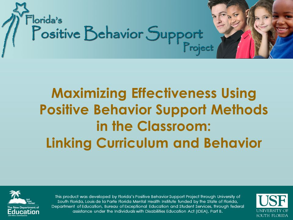 This product was developed by Floridas Positive Behavior Support Project through University of South Florida, Louis de la Parte Florida Mental Health Institute funded by the State of Florida, Department of Education, Bureau of Exceptional Education and Student Services, through federal assistance under the Individuals with Disabilities Education Act (IDEA), Part B.