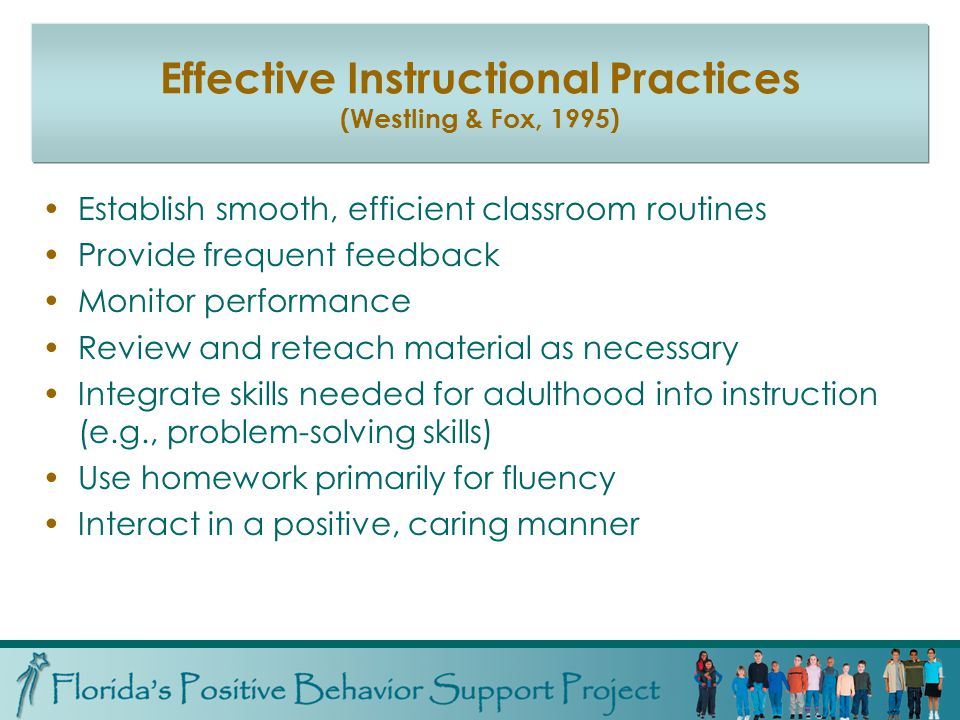 Effective Instructional Practices (Westling & Fox, 1995) Establish smooth, efficient classroom routines Provide frequent feedback Monitor performance Review and reteach material as necessary Integrate skills needed for adulthood into instruction (e.g., problem-solving skills) Use homework primarily for fluency Interact in a positive, caring manner