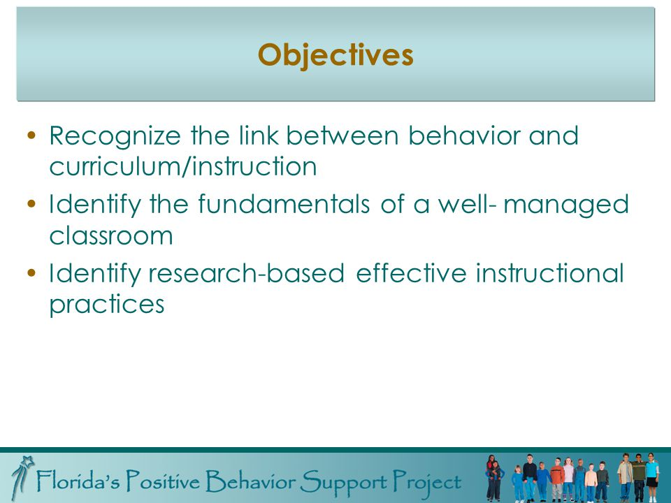 Objectives Recognize the link between behavior and curriculum/instruction Identify the fundamentals of a well- managed classroom Identify research-based effective instructional practices