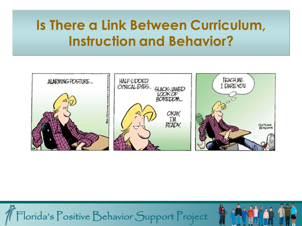 An Educational Approach to Behavior Support Because behavior problems are often a reflection of skill deficits… …teaching is often the best intervention Because instructional and curricular variables have been found to influence student behavior… …adaptation of instruction and curriculum can result in improved behavior and increased opportunity for learning
