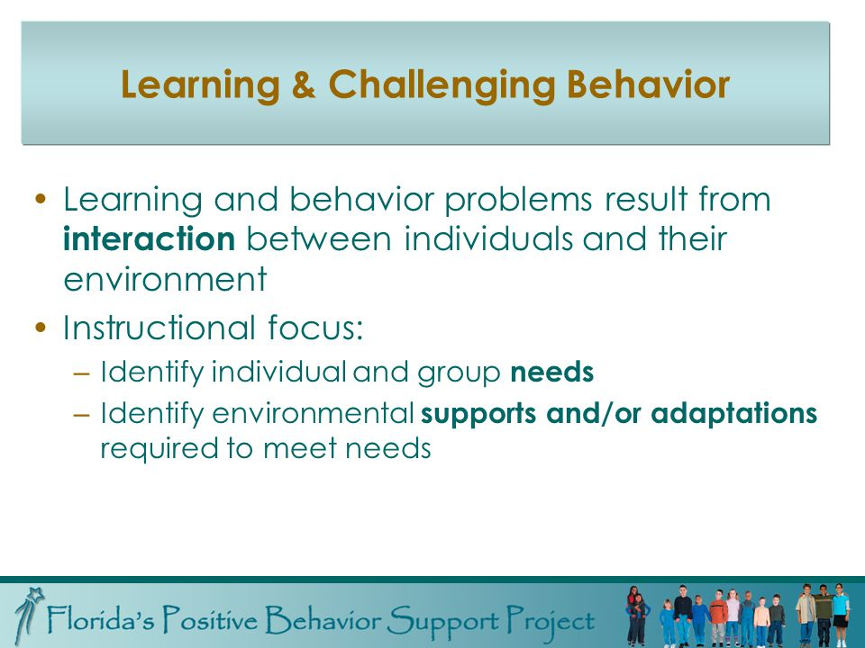 Learning & Challenging Behavior Learning and behavior problems result from interaction between individuals and their environment Instructional focus: – Identify individual and group needs – Identify environmental supports and/or adaptations required to meet needs