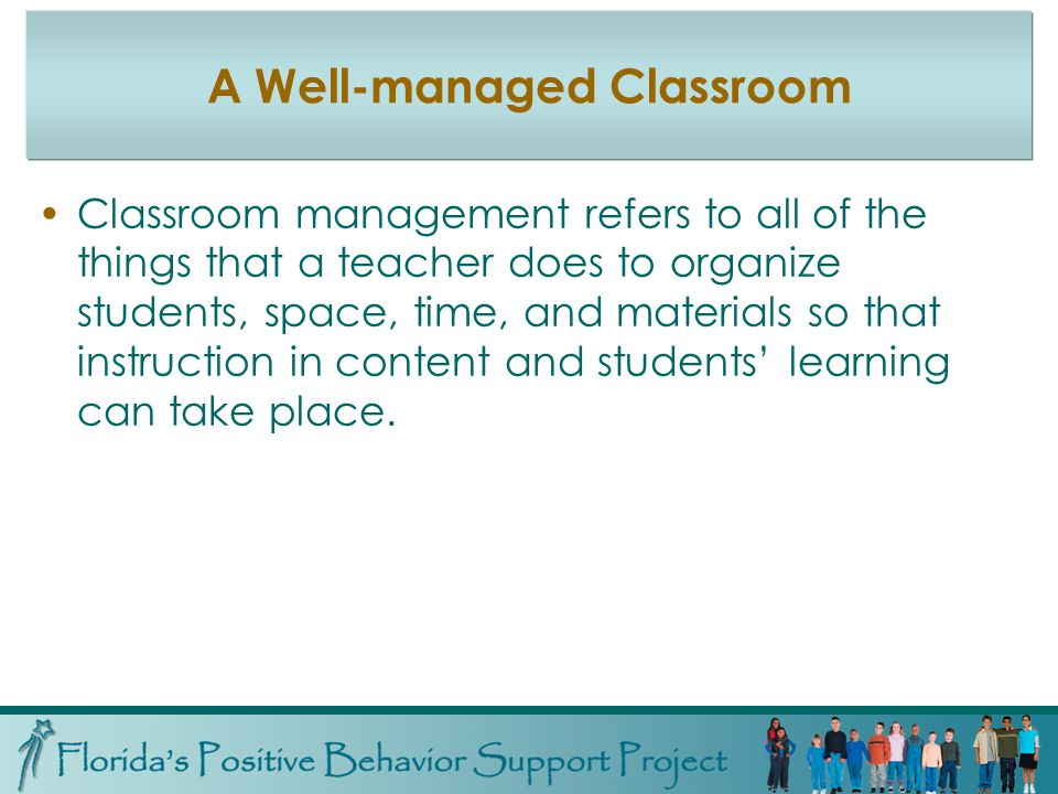 A Well-managed Classroom Classroom management refers to all of the things that a teacher does to organize students, space, time, and materials so that instruction in content and students learning can take place.