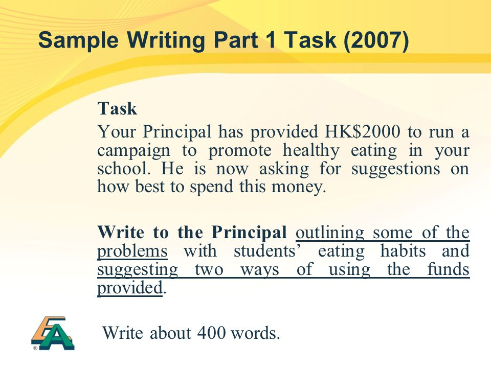 Sample Writing Part 1 Task (2007) Task Your Principal has provided HK$2000 to run a campaign to promote healthy eating in your school.