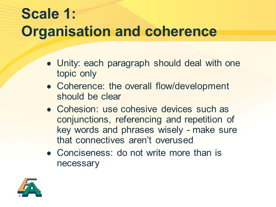 Scale 1: Organisation and coherence Unity: each paragraph should deal with one topic only Coherence: the overall flow/development should be clear Cohesion: use cohesive devices such as conjunctions, referencing and repetition of key words and phrases wisely - make sure that connectives arent overused Conciseness: do not write more than is necessary