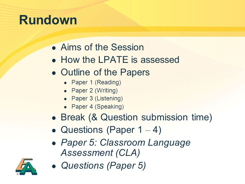 Rundown Aims of the Session How the LPATE is assessed Outline of the Papers Paper 1 (Reading) Paper 2 (Writing) Paper 3 (Listening) Paper 4 (Speaking) Break (& Question submission time) Questions (Paper 1 – 4) Paper 5: Classroom Language Assessment (CLA) Questions (Paper 5)