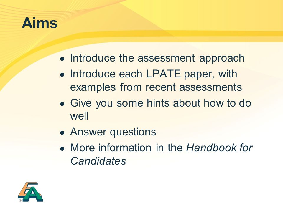 Aims Introduce the assessment approach Introduce each LPATE paper, with examples from recent assessments Give you some hints about how to do well Answer questions More information in the Handbook for Candidates