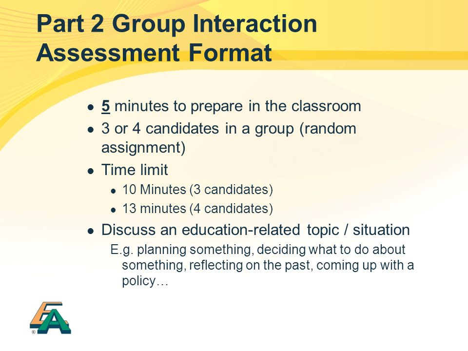 Part 2 Group Interaction Assessment Format 5 minutes to prepare in the classroom 3 or 4 candidates in a group (random assignment) Time limit 10 Minutes (3 candidates) 13 minutes (4 candidates) Discuss an education-related topic / situation E.g.