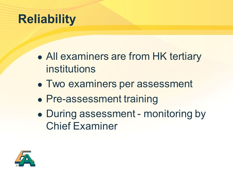 Reliability All examiners are from HK tertiary institutions Two examiners per assessment Pre-assessment training During assessment - monitoring by Chief Examiner