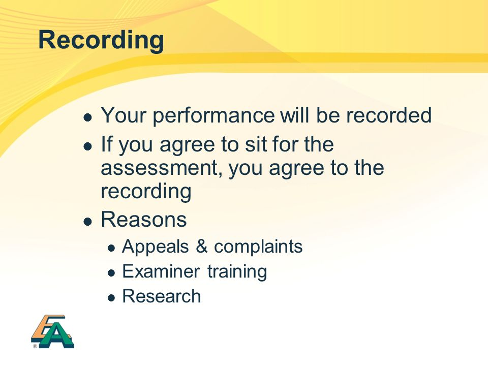 Recording Your performance will be recorded If you agree to sit for the assessment, you agree to the recording Reasons Appeals & complaints Examiner training Research