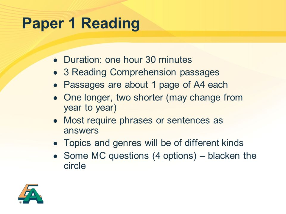 Paper 1 Reading Duration: one hour 30 minutes 3 Reading Comprehension passages Passages are about 1 page of A4 each One longer, two shorter (may chang