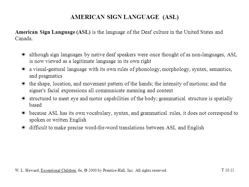 AMERICAN SIGN LANGUAGE (ASL) American Sign Language (ASL) is the language of the Deaf culture in the United States and Canada. Walthough sign language