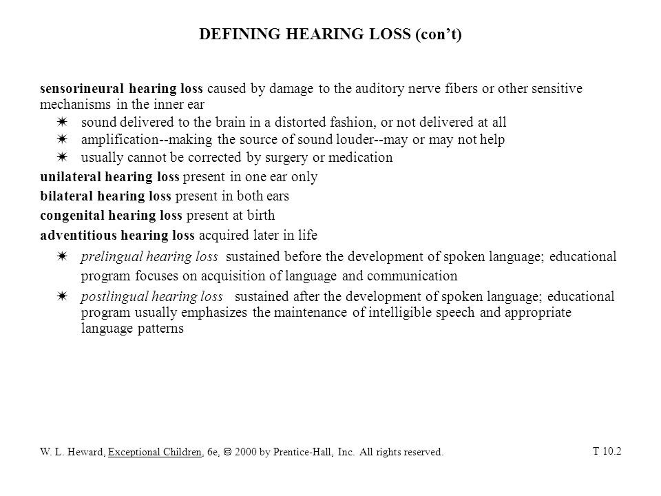 DEFINING HEARING LOSS (cont) sensorineural hearing loss caused by damage to the auditory nerve fibers or other sensitive mechanisms in the inner ear W