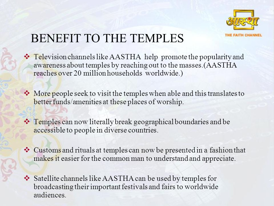 BENEFIT TO THE TEMPLES Television channels like AASTHA help promote the popularity and awareness about temples by reaching out to the masses.(AASTHA reaches over 20 million households worldwide.) More people seek to visit the temples when able and this translates to better funds/amenities at these places of worship.