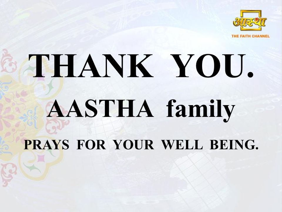 THANK YOU. AASTHA family PRAYS FOR YOUR WELL BEING.