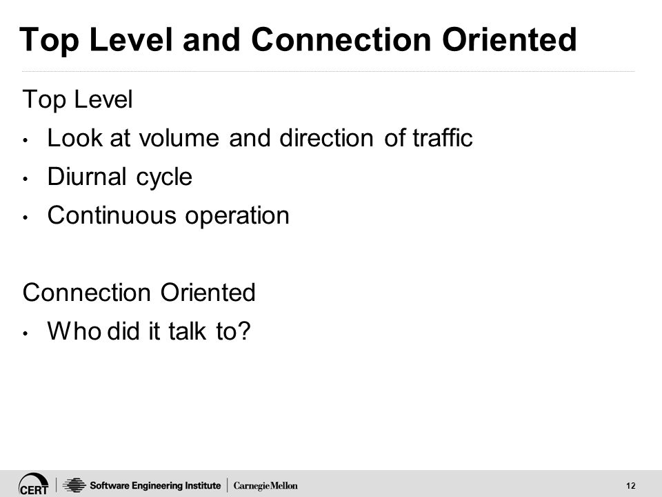 12 Top Level and Connection Oriented Top Level Look at volume and direction of traffic Diurnal cycle Continuous operation Connection Oriented Who did it talk to