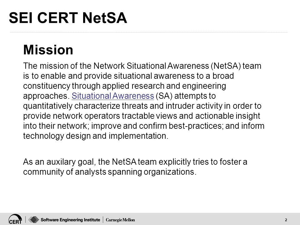 2 SEI CERT NetSA Mission The mission of the Network Situational Awareness (NetSA) team is to enable and provide situational awareness to a broad const