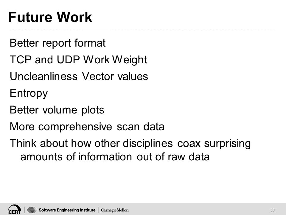 30 Future Work Better report format TCP and UDP Work Weight Uncleanliness Vector values Entropy Better volume plots More comprehensive scan data Think about how other disciplines coax surprising amounts of information out of raw data