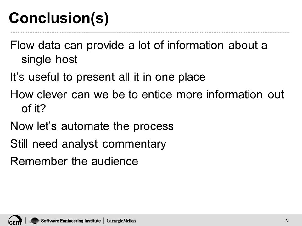 31 Conclusion(s) Flow data can provide a lot of information about a single host Its useful to present all it in one place How clever can we be to entice more information out of it.